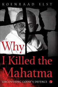 Why I Killed the Mahatma: Understanding Godse's Defence